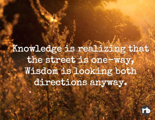 Knowledge is realizing that the street is one way, Wisdom is looking both directions anyway.