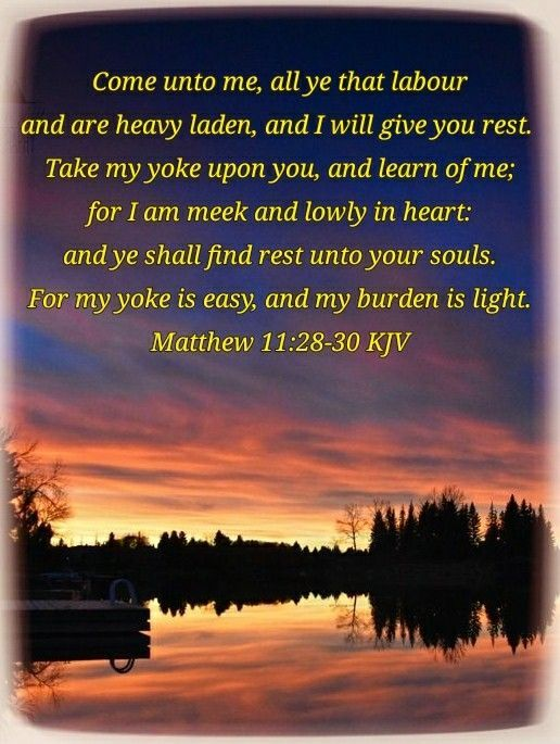Pin on (Matthew 11:28-30) Come unto me, all ye that labour and are heavy laden, and I will give you rest. For my yoke  is easy, and my burden is light.