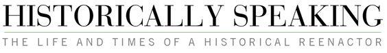 Historically Speaking: historical reenactor's blog