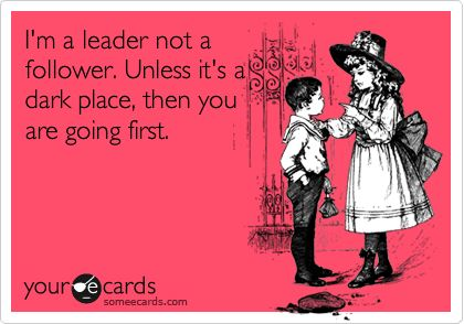 This is so me.  Or unless theres a pack of angry, hungry rottweilers...Right @Lyza Sanchez-Granata?  LOL: Dark Places, Sister Ecards Funny, Sisters Funny Ecards, Funny Sister Ecards, Haunted House, Leadership Humor, Im A Leader Not A Follower, Be A Leader Not A Follower, My Sister