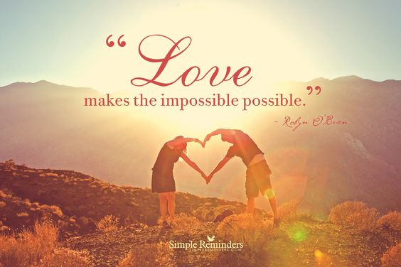 Love makes the impossible possible. ~Robyn O'Brien  #love #possibility #impossible  @Simple Reminders