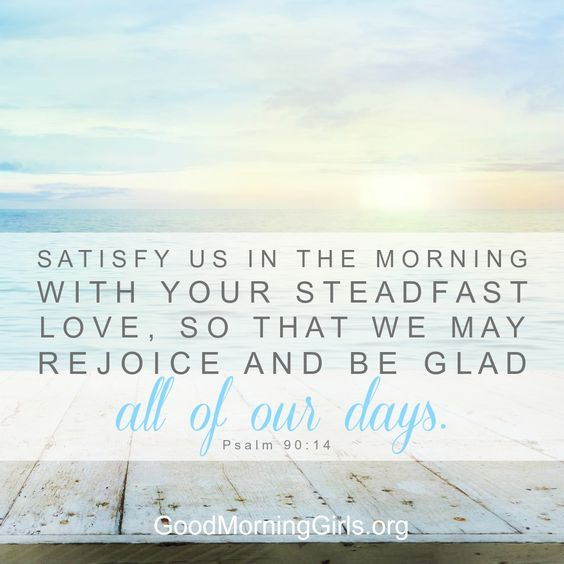 Satisfy us in the morning with your steadfast love, so that we may rejoice and be glad all of our days. Psalm 90:14