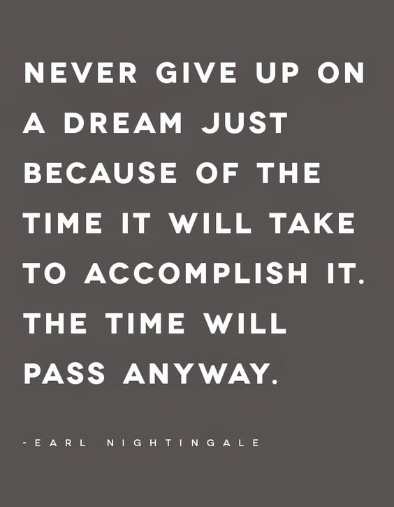 """Never give up on a dream just because of the time it will take to accomplish it. The time will pass anyway."" — Earl Nightingale:"