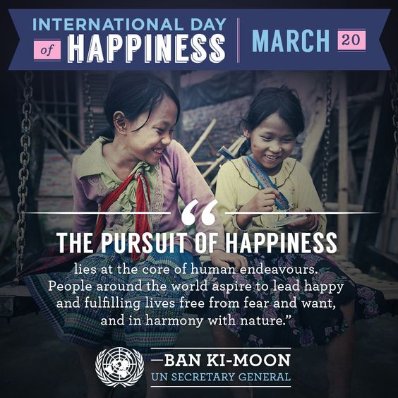 "Wednesday is the first-ever International Day of #Happiness.    ""The pursuit of happiness lies at the core of human endeavours. People around the world aspire to lead happy and fulfilling lives free from fear and want, and in harmony with nature.""    Read #UN Secretary-General Ban Ki-moon's full message here:http://j.mp/ZYr9kT    Find out more about this Day: http://j.mp/16y15SO"