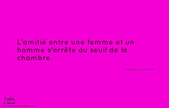 «L'amitié entre une femme et un homme s'arrête au seuil de la chambre.» Grégoire Lacroix