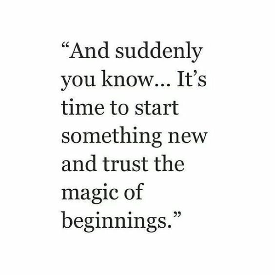"""""""And suddenly you know...It's time to start something new and trust the magic of beginnings."""""""