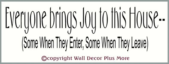 Everyone Brings Joy To This House -- (Some When They Enter, Some When They Leave) Size: 23 x 6 inch Perfect accent to any room decor
