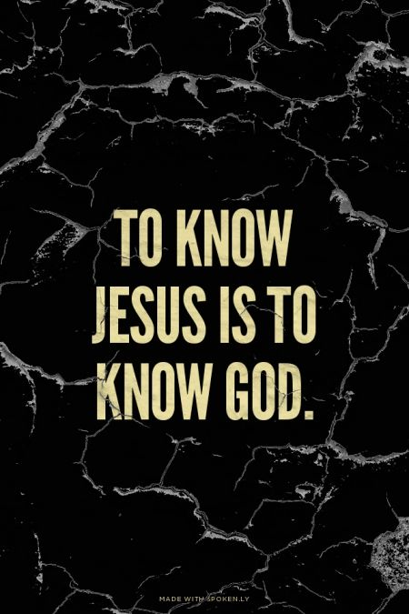 To know Jesus is to know God.