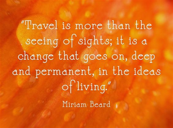 """Travel is more than the seeing of sights; it is a change that goes on, deep and permanent, in the ideas of living."""