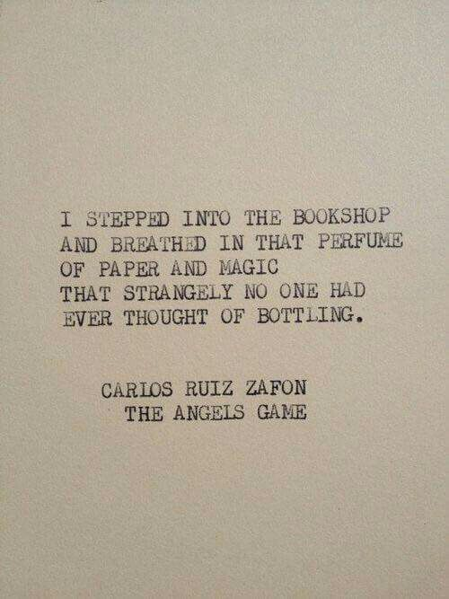 I stepped into the bookshop and breathed in that perfume of paper and magic that strangely no one had ever thought of bottling. Carlos Ruiz Zafon