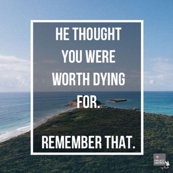 He thought you were worth dying for. Remember that.: