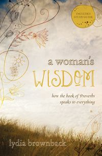 A Woman's Wisdom By Lydia Brownback--though I cringe at the title, viewing the premise of the book (she talks about most importantly knowing the Author of Proberbs) seems like it is worth a look.
