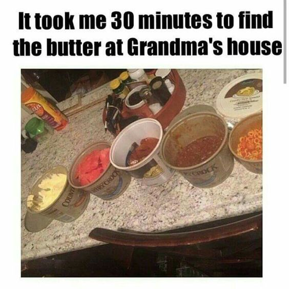 Image result for photo it took me 30 minutes to find butter at grandma's house