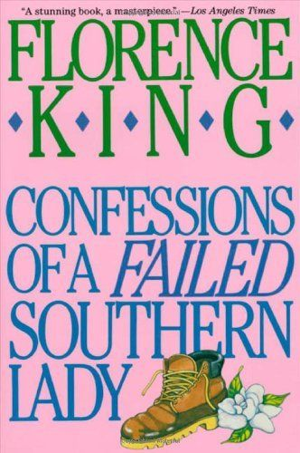 Confessions of a Failed Southern Lady © Florence KING (Author, USA) via LibraryThing. One of the funniest books I've ever read. And a bio, no less!  Recommended & lent to me by a 90 y/o  friend who made me swear never to reveal her name! God forbid one of her church friends should ever find out that she read & loved it too. A Southern Lit classic! - pfb :-) http://pinterest.com/pin/86975836525814791/