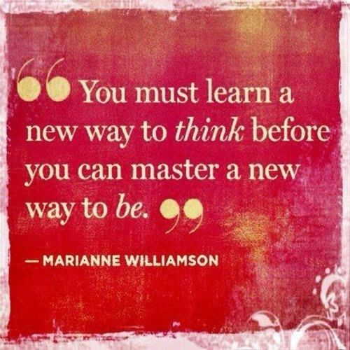"""You must learn a new way to think before you can master a new way to be."" -Marianne Williamson #quotes:"