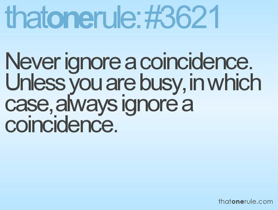 Never ignore a coincidence. Unless you are busy, in which case, always ignore a coincidence.