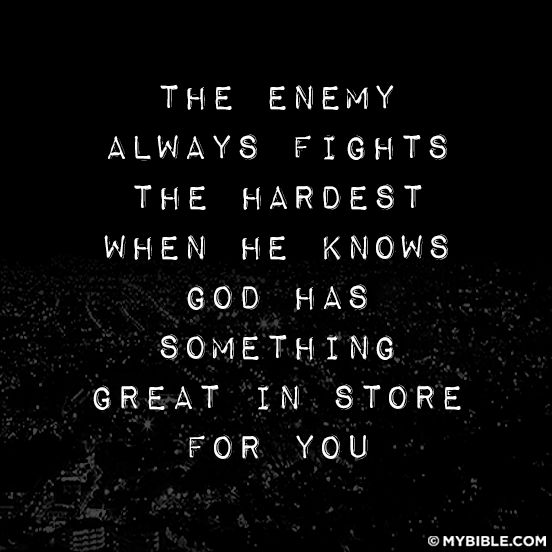 The enemy always fights the hardest when he knows God has something great in store for you.