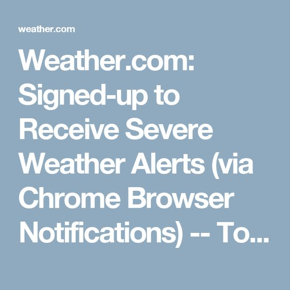 Weather.com: Signed-up to Receive Severe Weather Alerts (via Chrome Browser Notifications)   -- To Change Settings, Turn Off Notifications, etc = https://weather.com/life/manage-notifications