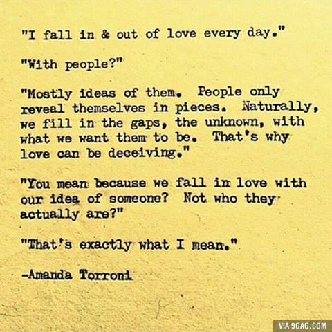 Maybe the reason people fall out of love because they fell in love with the idea rather than the person.