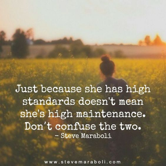 Just because she has high standards doesn't mean she's high maintenance. Don't confuse the two. - Steve Maraboli: