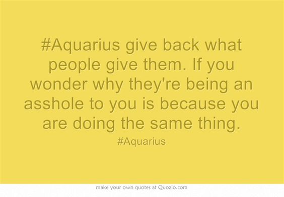 #Aquarius give back what people give them. If you wonder why they're being an asshole to you is because you are doing the same thing.