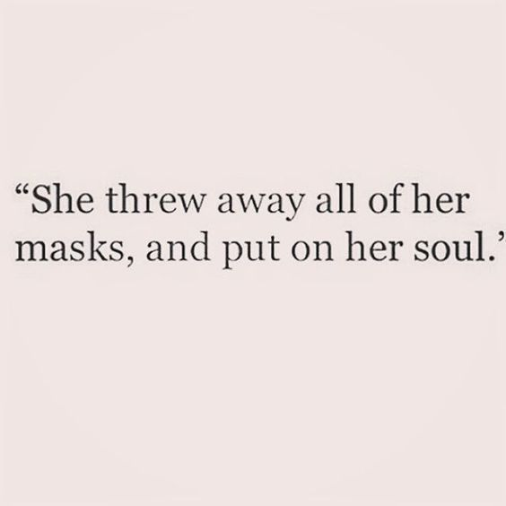 She threw away all of her masks and put on her soul.