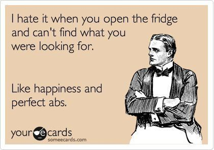 I hate it when you open the fridge and can't find what you're looking for. Like happiness and perfect abs.