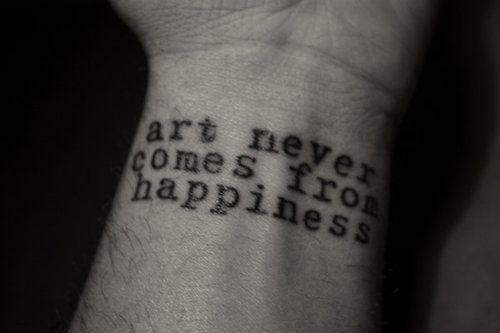 Art never comes from happiness #tattoo