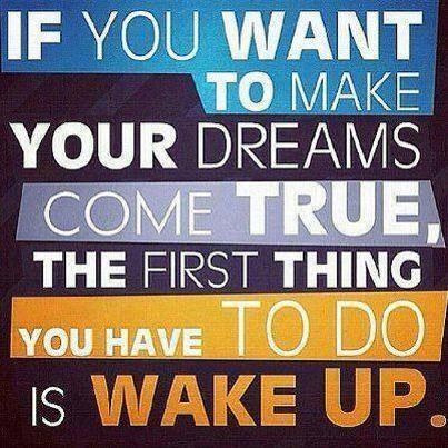 Wil je je dromen waar maken word dan eerst wakker!!