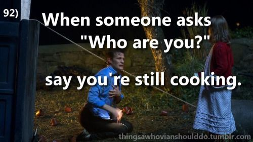 "Things a Whovian should do: when asked who you are, respond with ""Don't know! Still cooking."" Submitted by Jacob Kuntzman"