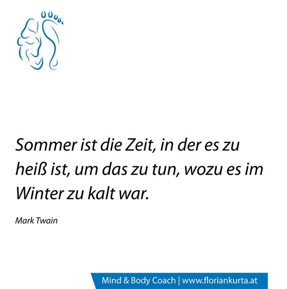Sommer ist die Zeit, in der es zu heiß ist, um das zu tun, wofür es im Winter zu kalt war. (Mark Twain) www.floriankurta.at