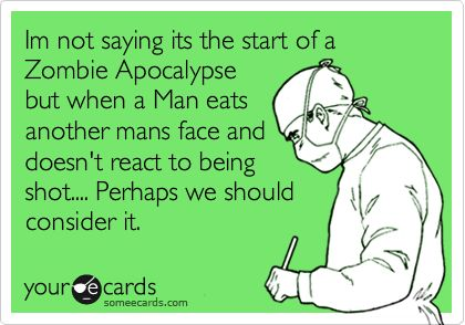 Funny Memorial Day Ecard: Im not saying its the start of a Zombie Apocalypse but when a Man eats another mans face and doesn't react to being shot.... Perhaps we should consider it.