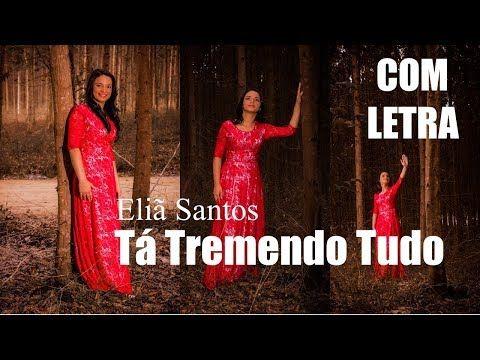Ta Tremendo Tudo Elia Santos Com Letra Youtube Com Imagens