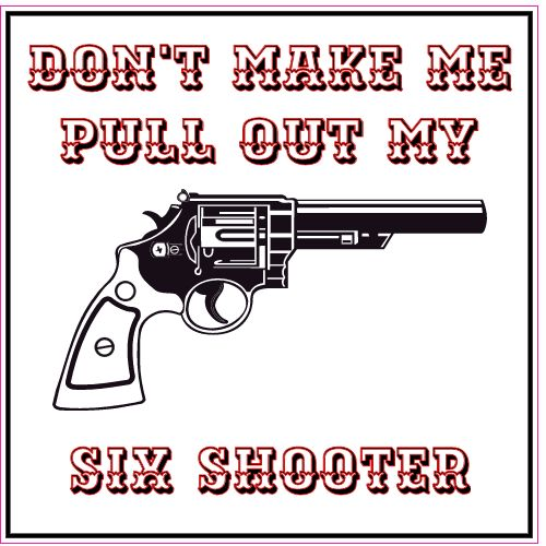 Get This Dont Make Me Pull Out My Six Shooter Square Decal Online - Custom gun barrel stickers