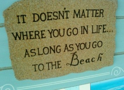 It doesn't matter where you go in life ... as long as you go the the beach.