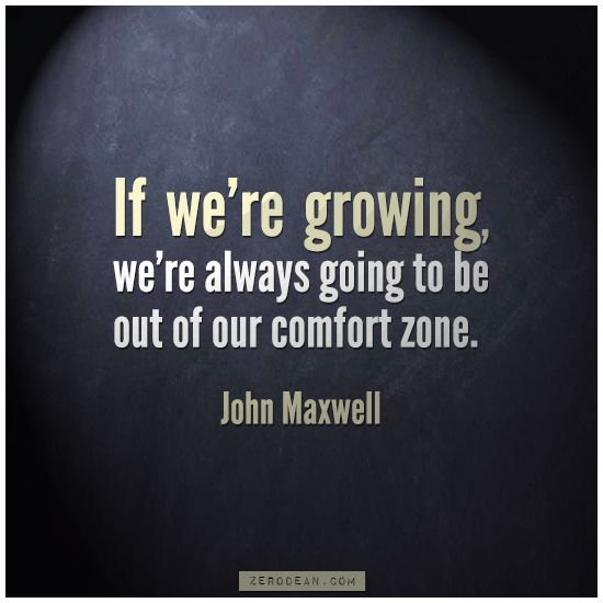 """""""If we're growing, we're always going to be out of our comfort zone.""""- John Maxwell"""