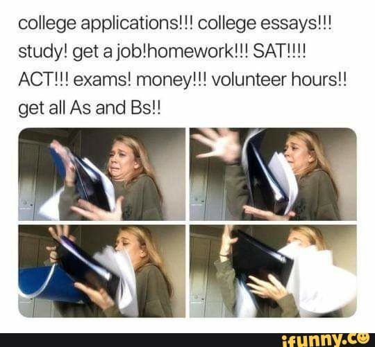 College Applications College Essays Study Get Ajoblhomework Sat Act Exams Money Volunteer Hours Get All As And Bs Ifunny College Essay Studying Memes College Application Funny