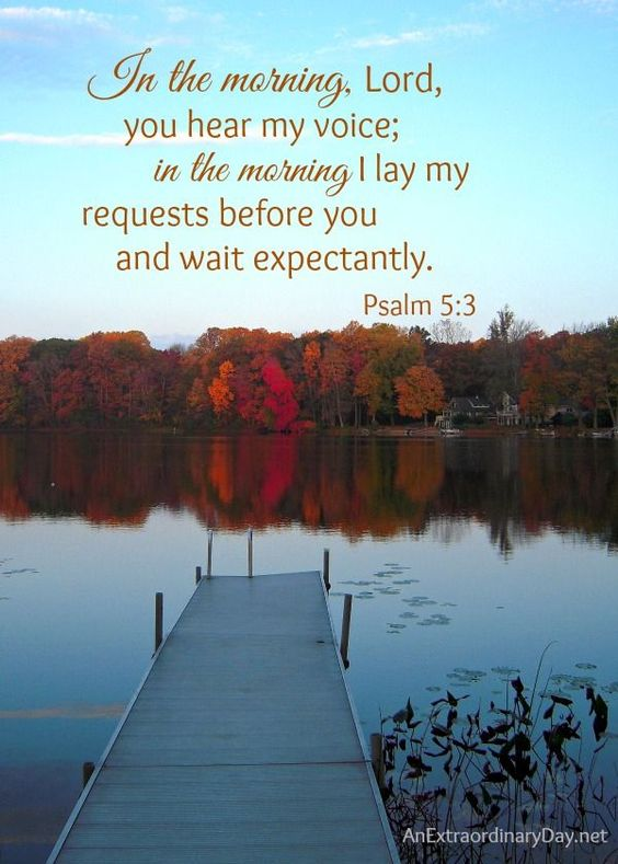 In the morning, Lord, you hear my voice; in the morning I lay my requests before you and wait expectantly. Psalm 5:3