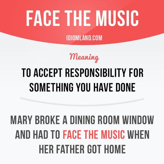 """Face the music"" means ""to accept responsibility for something you have done"". Example: Mary broke a dining room window and had to face the music when her father got home. Get our apps for learning English: learzing.com"