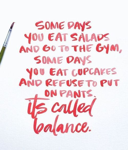 Some days you eat salads and go to the gym, some days you eat cupcakes and refuse to put on pants. It's called balance.