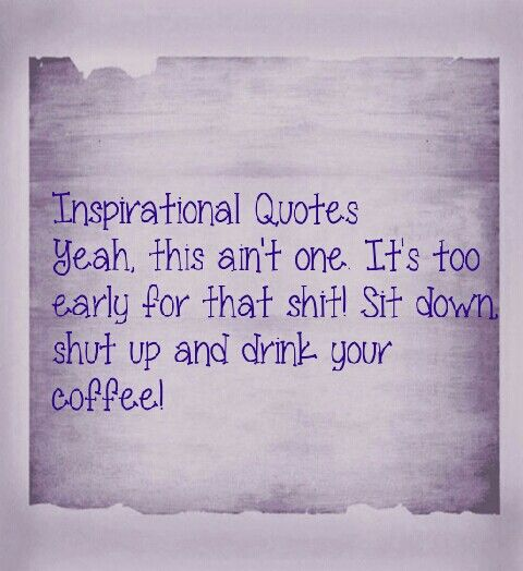 Inspirational Quotes! Yeah, this ain't one. It's too early for that shit. Sit down, shut up and drink your coffee!!!
