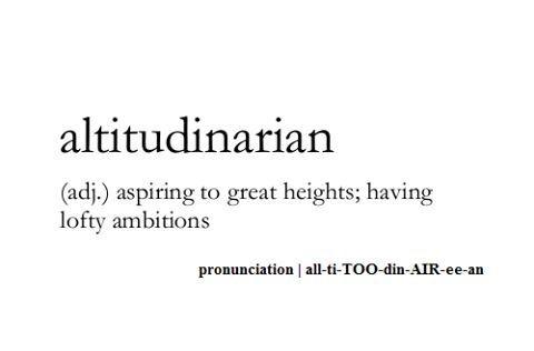 Altitudinarian ~ (adj.) ~ aspiring to great heights; having lofty ambitions