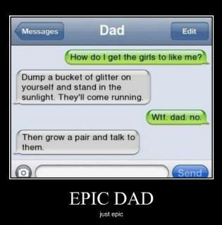 Hahaha - now that is awesome! Great advice from DAD :)