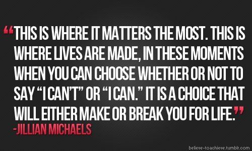 """""""This is where it matters the most. This is where lives are made, in these moments when you can choose whether or not to say 'I can't' or 'I can.' It is a choice that will either make or break you for life."""" – Jillian Michaels"""