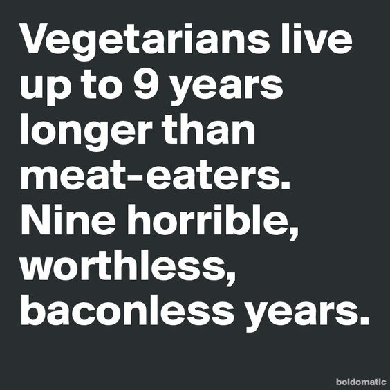 Vegetarians live up to 9 years longer than meat-eaters. Nine horrible, worthless, baconless years.