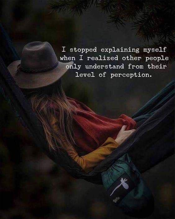 I Stopped Explaining Myself When I Realized Other People Only Understand From Their Level Of Perception Positive Quotes Life Quotes Reality Quotes