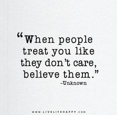 When people treat you like they don't care, believe them.: