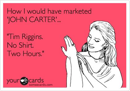How I would have marketed 'JOHN CARTER'... 'Tim Riggins. No Shirt. Two Hours.'