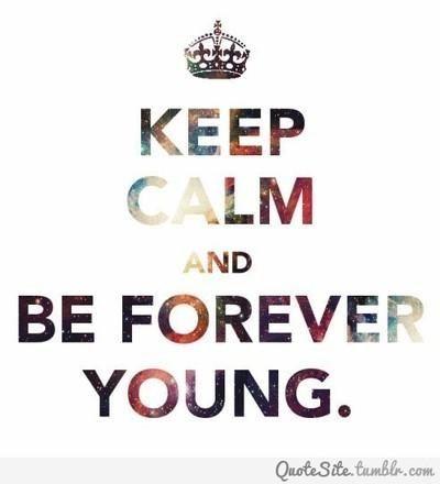 Mantenha a calma e  seja eternamente jovem.