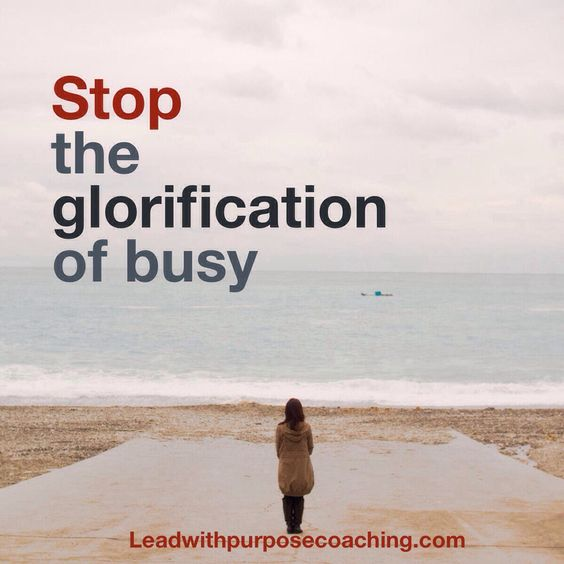 Stop the glorification of busy. leadwithpurposecoaching.com